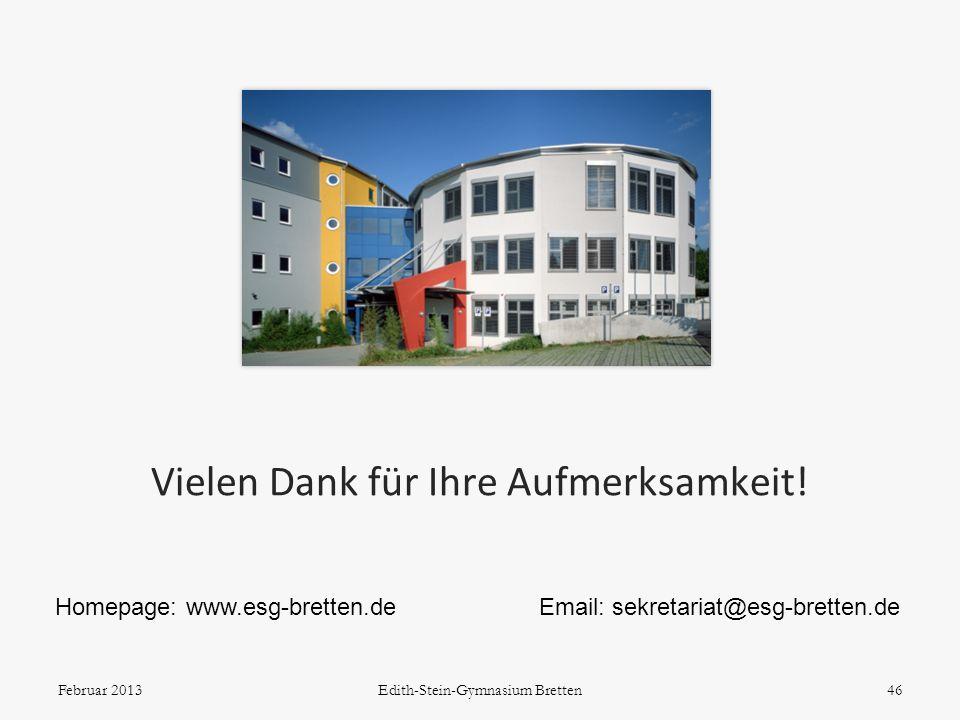Vielen Dank für Ihre Aufmerksamkeit! 46 Homepage: www.esg-bretten.deEmail: sekretariat@esg-bretten.de Februar 2013Edith-Stein-Gymnasium Bretten