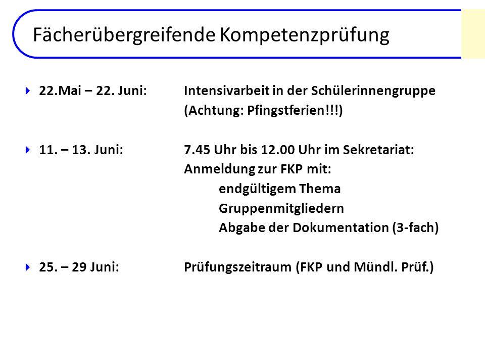 Fächerübergreifende Kompetenzprüfung 22.Mai – 22. Juni: Intensivarbeit in der Schülerinnengruppe (Achtung: Pfingstferien!!!) 11. – 13. Juni: 7.45 Uhr