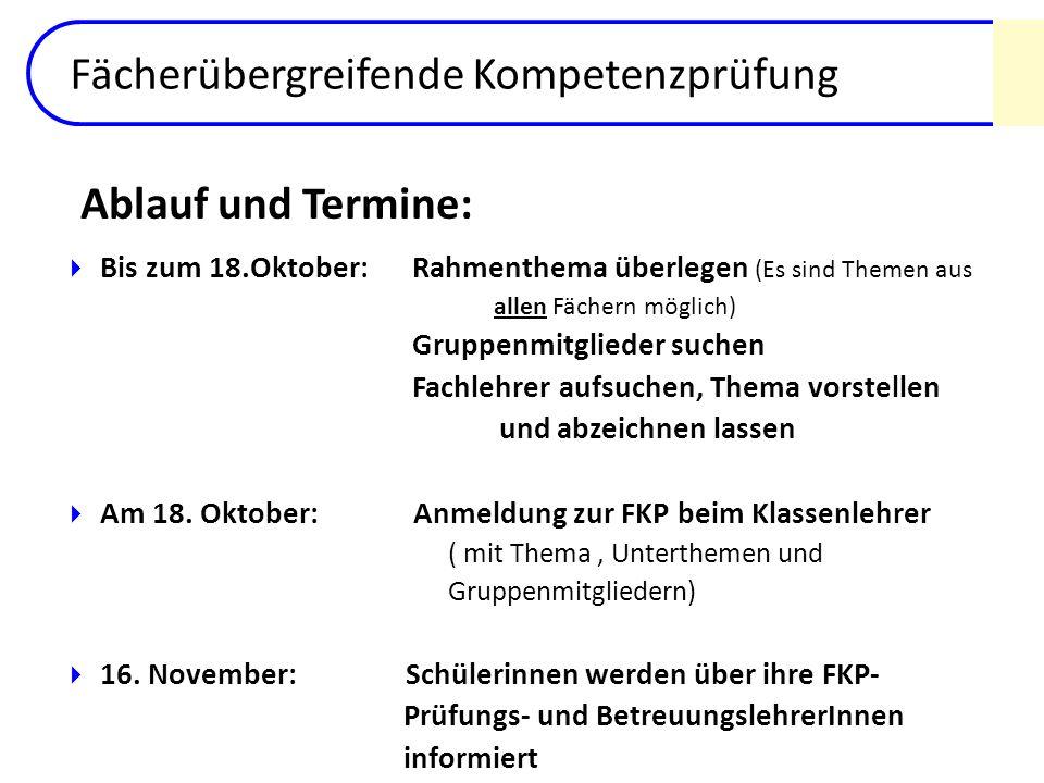 Fächerübergreifende Kompetenzprüfung Bis zum 18.Oktober: Rahmenthema überlegen (Es sind Themen aus allen Fächern möglich) Gruppenmitglieder suchen Fac