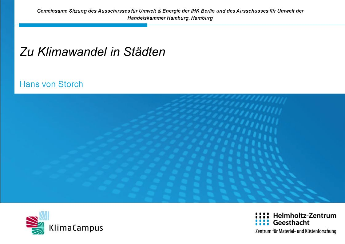Zu Klimawandel in Städten Hans von Storch Gemeinsame Sitzung des Ausschusses für Umwelt & Energie der IHK Berlin und des Ausschusses für Umwelt der Ha