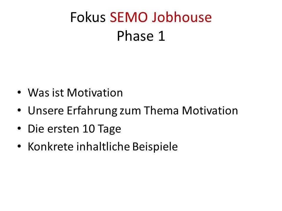 Fokus SEMO Jobhouse Phase 1 Was ist Motivation Unsere Erfahrung zum Thema Motivation Die ersten 10 Tage Konkrete inhaltliche Beispiele