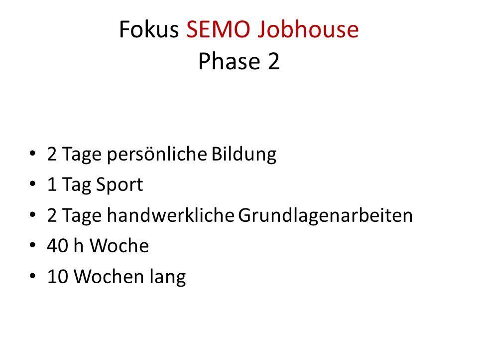 Fokus SEMO Jobhouse Phase 2 2 Tage persönliche Bildung 1 Tag Sport 2 Tage handwerkliche Grundlagenarbeiten 40 h Woche 10 Wochen lang