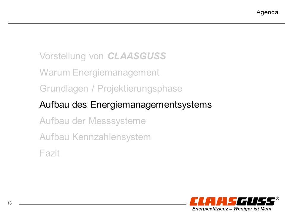 16 Energieeffizienz – Weniger ist Mehr Agenda Vorstellung von CLAASGUSS Warum Energiemanagement Grundlagen / Projektierungsphase Aufbau des Energieman