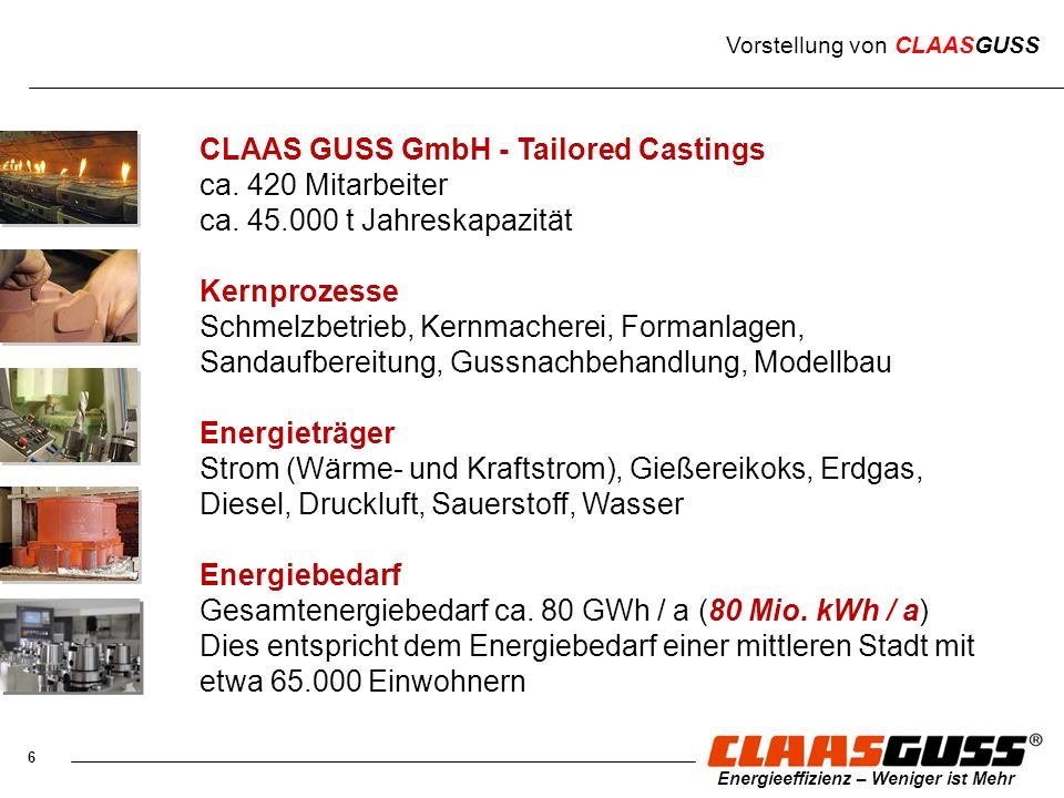 6 Energieeffizienz – Weniger ist Mehr CLAAS GUSS GmbH - Tailored Castings ca. 420 Mitarbeiter ca. 45.000 t Jahreskapazität Kernprozesse Schmelzbetrieb