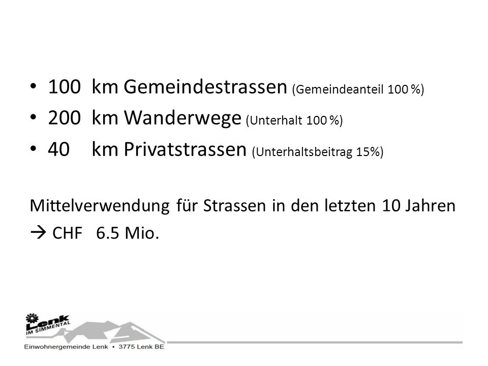 100km Gemeindestrassen (Gemeindeanteil 100 %) 200km Wanderwege (Unterhalt 100 %) 40km Privatstrassen (Unterhaltsbeitrag 15%) Mittelverwendung für Strassen in den letzten 10 Jahren CHF 6.5 Mio.