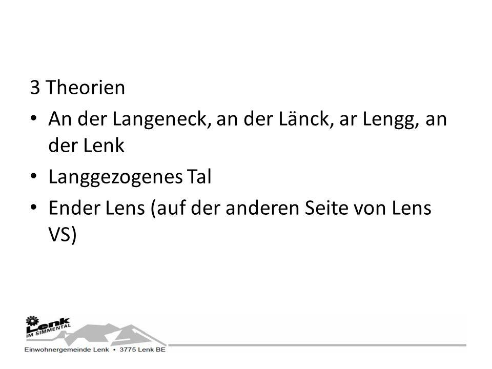 3 Theorien An der Langeneck, an der Länck, ar Lengg, an der Lenk Langgezogenes Tal Ender Lens (auf der anderen Seite von Lens VS)