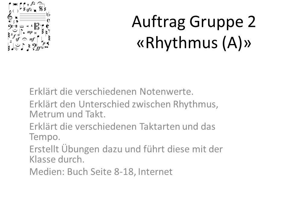 Auftrag Gruppe 2 «Rhythmus (A)» Erklärt die verschiedenen Notenwerte. Erklärt den Unterschied zwischen Rhythmus, Metrum und Takt. Erklärt die verschie
