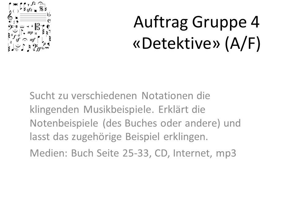 Auftrag Gruppe 4 «Detektive» (A/F) Sucht zu verschiedenen Notationen die klingenden Musikbeispiele. Erklärt die Notenbeispiele (des Buches oder andere