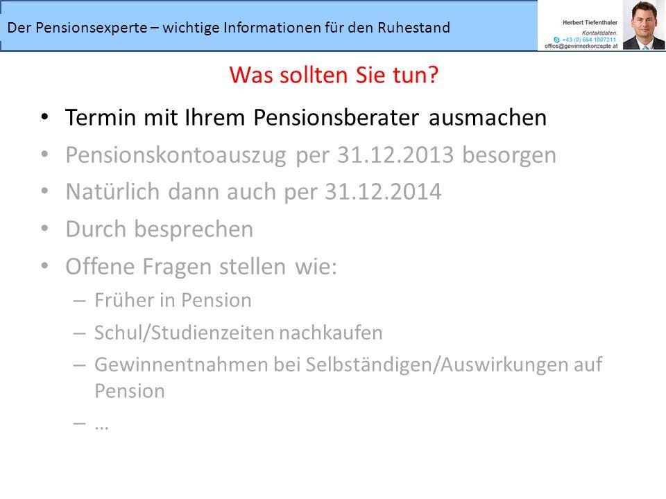 Termin mit Ihrem Pensionsberater ausmachen Pensionskontoauszug per 31.12.2013 besorgen Natürlich dann auch per 31.12.2014 Durch besprechen Offene Frag