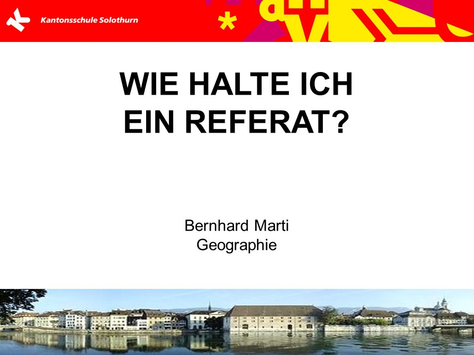 WIE HALTE ICH EIN REFERAT? Bernhard Marti Geographie