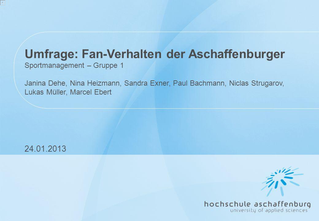Umfrage: Fan-Verhalten der Aschaffenburger Sportmanagement – Gruppe 1 Janina Dehe, Nina Heizmann, Sandra Exner, Paul Bachmann, Niclas Strugarov, Lukas Müller, Marcel Ebert 24.01.2013