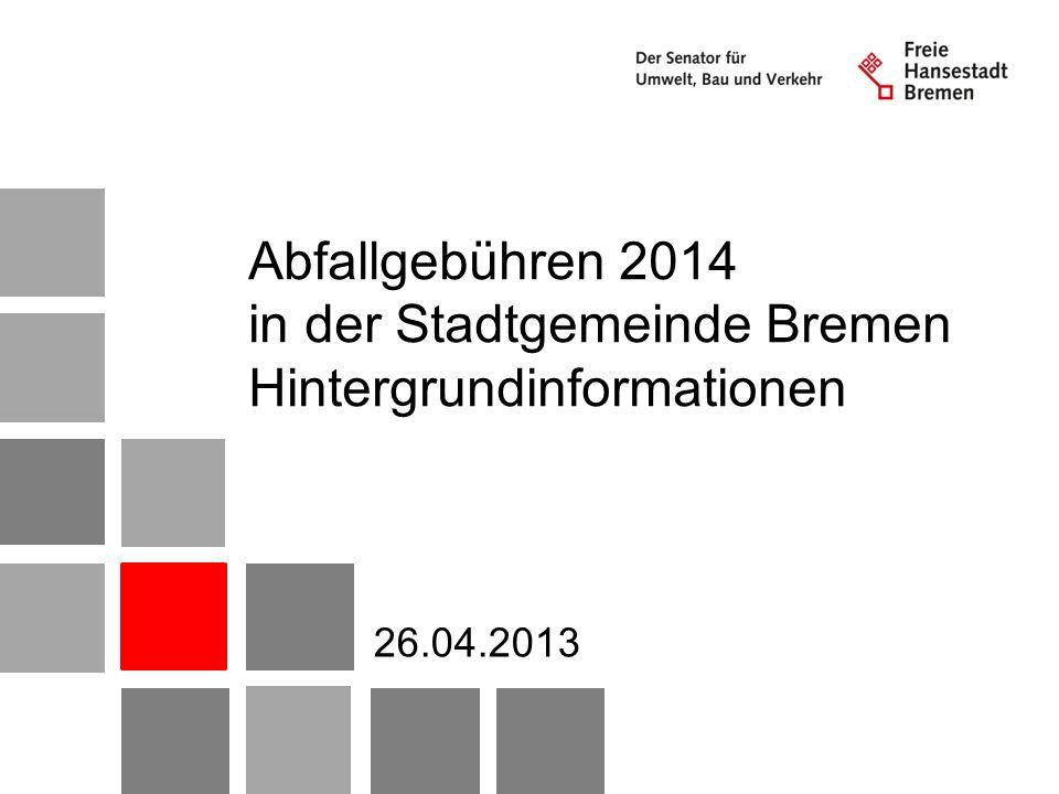 Abfallgebühren 2014 in der Stadtgemeinde Bremen Hintergrundinformationen 26.04.2013