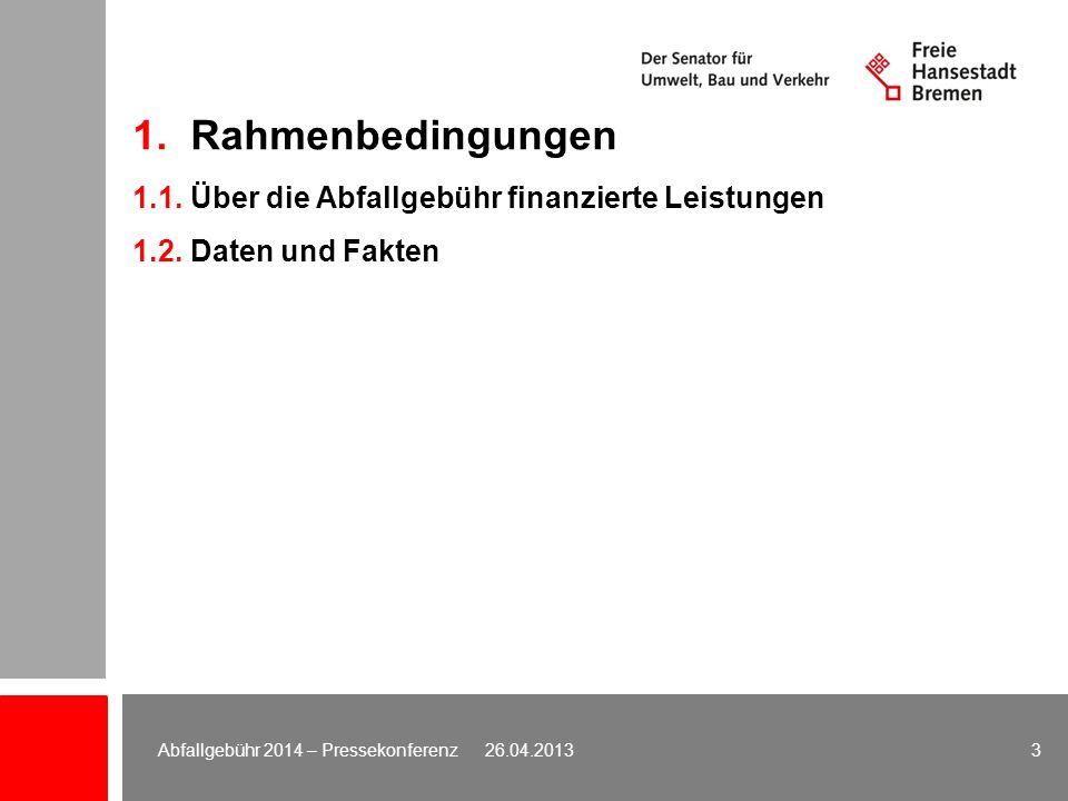 1. Rahmenbedingungen 1.1. Über die Abfallgebühr finanzierte Leistungen 1.2. Daten und Fakten 3Abfallgebühr 2014 – Pressekonferenz 26.04.2013