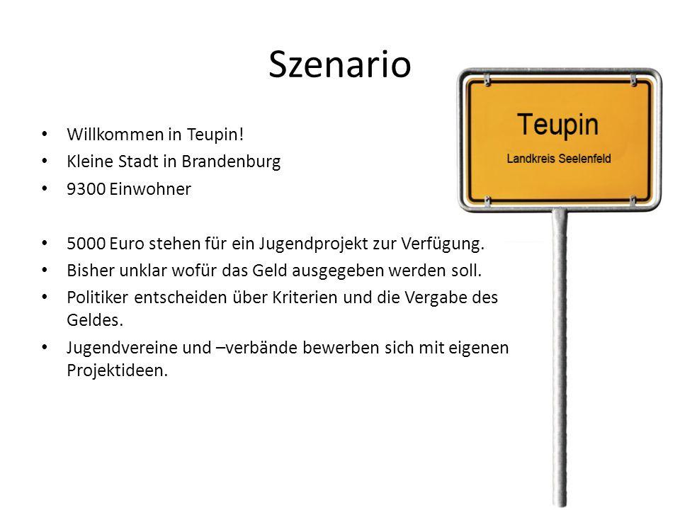 Szenario Willkommen in Teupin! Kleine Stadt in Brandenburg 9300 Einwohner 5000 Euro stehen für ein Jugendprojekt zur Verfügung. Bisher unklar wofür da