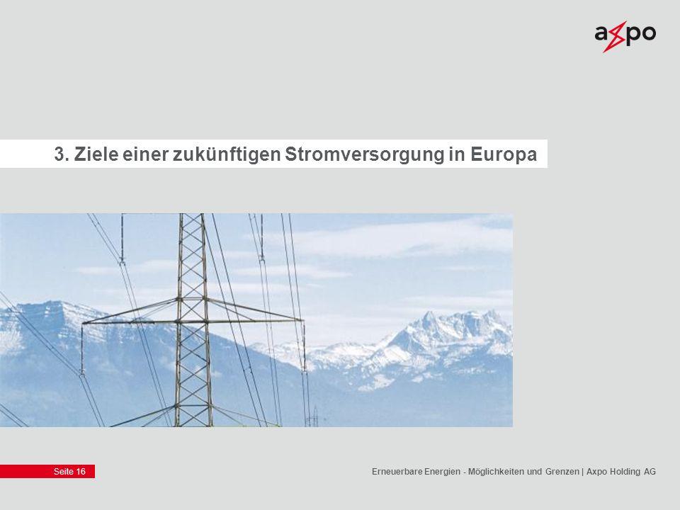 Seite 16 3. Ziele einer zukünftigen Stromversorgung in Europa Erneuerbare Energien - Möglichkeiten und Grenzen | Axpo Holding AG