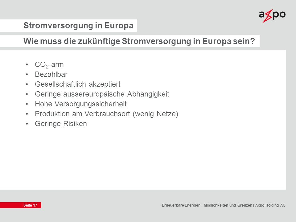 Seite 17 Stromversorgung in Europa Wie muss die zukünftige Stromversorgung in Europa sein? CO 2 -arm Bezahlbar Gesellschaftlich akzeptiert Geringe aus