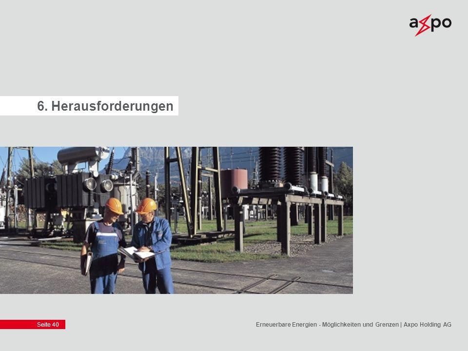 Seite 40 6. Herausforderungen Erneuerbare Energien - Möglichkeiten und Grenzen | Axpo Holding AG