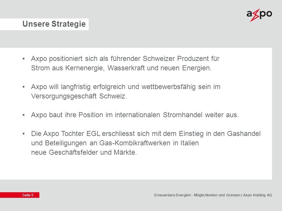 Seite 5 Unsere Strategie Axpo positioniert sich als führender Schweizer Produzent für Strom aus Kernenergie, Wasserkraft und neuen Energien. Axpo will