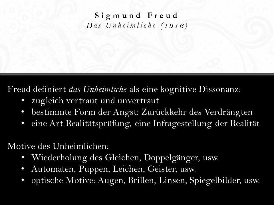 Sigmund Freud Das Unheimliche (1916) Freud definiert das Unheimliche als eine kognitive Dissonanz: zugleich vertraut und unvertraut bestimmte Form der Angst: Zurückkehr des Verdrängten eine Art Realitätsprüfung, eine Infragestellung der Realität Motive des Unheimlichen: Wiederholung des Gleichen, Doppelgänger, usw.
