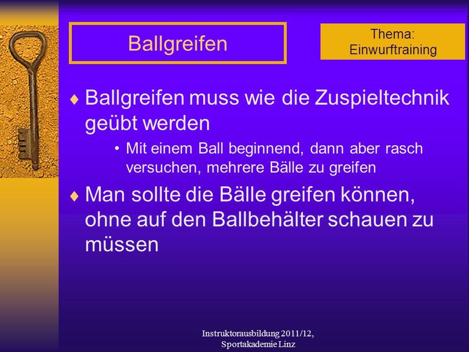 Thema: Einwurftraining Instruktorausbildung 2011/12, Sportakademie Linz Ballgreifen Ballgreifen muss wie die Zuspieltechnik geübt werden Mit einem Bal