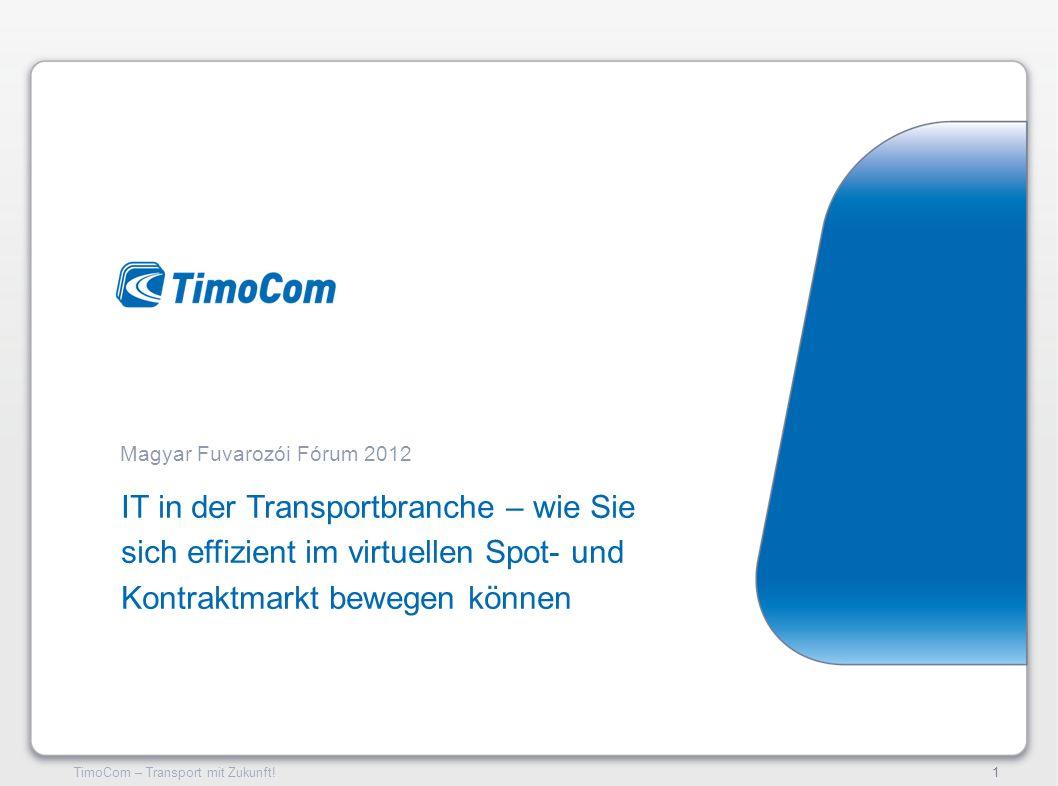 TimoCom – Transport mit Zukunft!1 IT in der Transportbranche – wie Sie sich effizient im virtuellen Spot- und Kontraktmarkt bewegen können Magyar Fuva