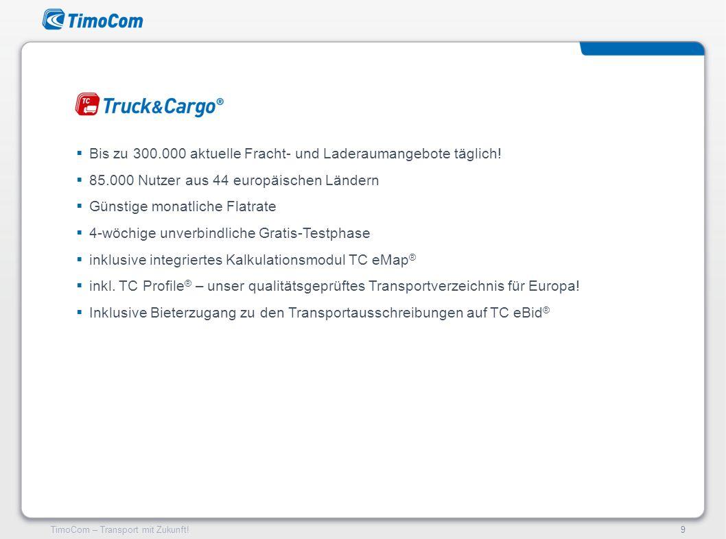 TimoCom – Transport mit Zukunft!9 Bis zu 300.000 aktuelle Fracht- und Laderaumangebote täglich! 85.000 Nutzer aus 44 europäischen Ländern Günstige mon