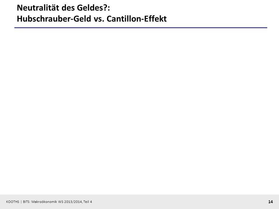 KOOTHS | BiTS: Makroökonomik WS 2013/2014, Teil 4 14 Neutralität des Geldes?: Hubschrauber-Geld vs. Cantillon-Effekt