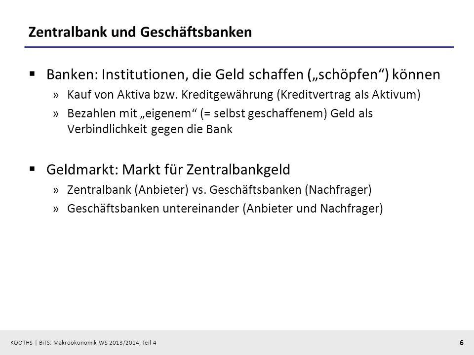 KOOTHS | BiTS: Makroökonomik WS 2013/2014, Teil 4 6 Zentralbank und Geschäftsbanken Banken: Institutionen, die Geld schaffen (schöpfen) können »Kauf v