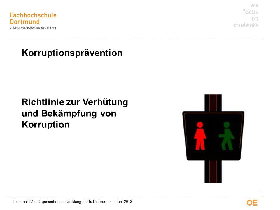Dezernat IV – Organisationsentwicklung, Jutta Neuburger Juni 2013 OE Richtlinie zur Verhütung und Bekämpfung von Korruption Korruptionsprävention 1