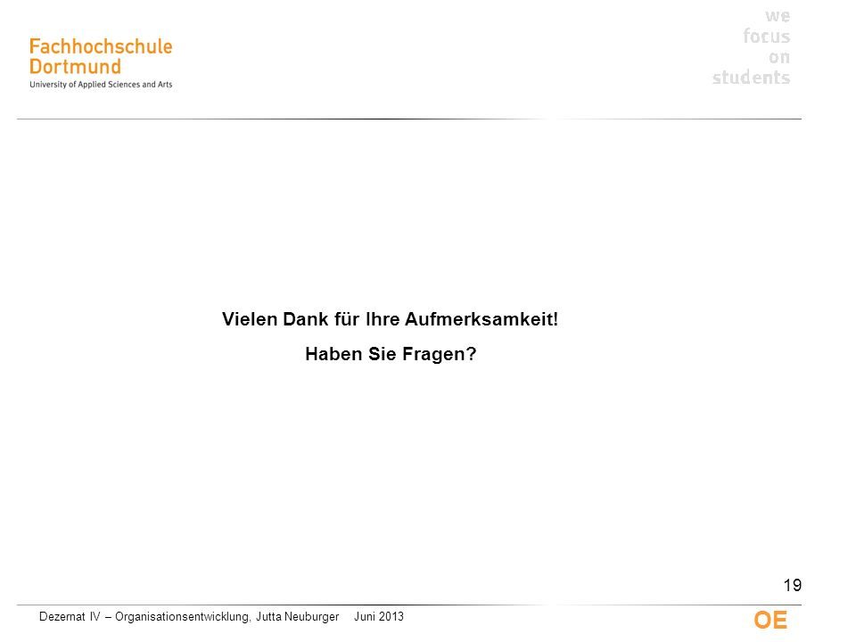Dezernat IV – Organisationsentwicklung, Jutta Neuburger Juni 2013 OE Vielen Dank für Ihre Aufmerksamkeit! Haben Sie Fragen? 19