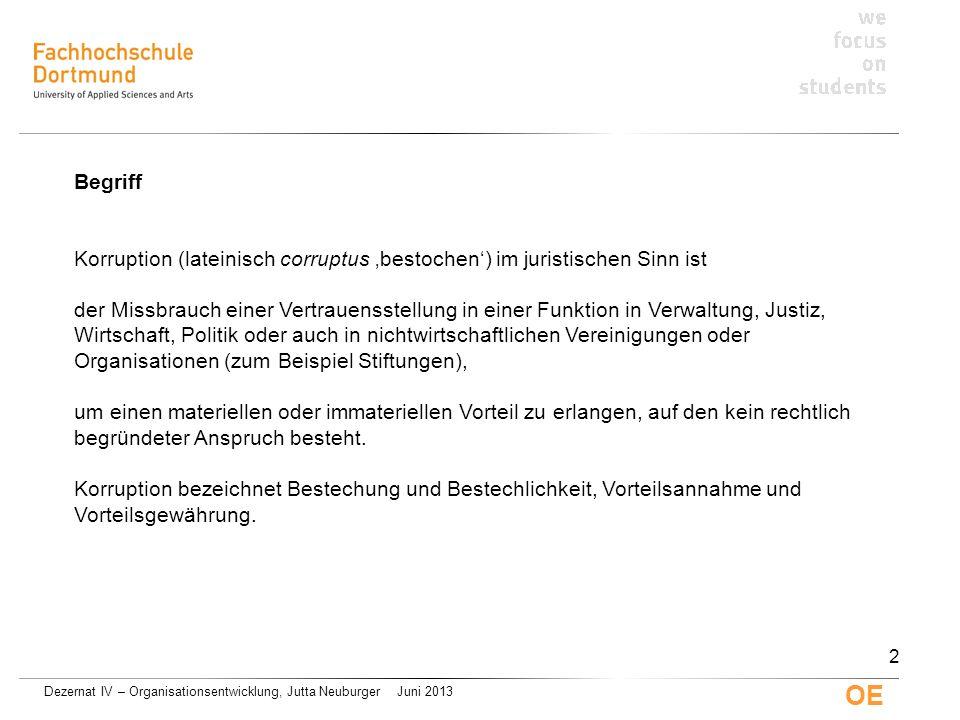 Dezernat IV – Organisationsentwicklung, Jutta Neuburger Juni 2013 OE Begriff Korruption (lateinisch corruptus bestochen) im juristischen Sinn ist der