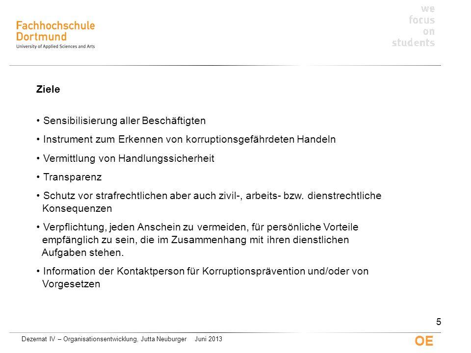 Dezernat IV – Organisationsentwicklung, Jutta Neuburger Juni 2013 OE Kontaktperson für Korruptionsprävention Ansprechpartner/Ansprechpartnerin für Beschäftigte und Hochschullei- tung in Fragen der Korruptionsprävention; wird von der Hochschulleitung ernannt Mitwirkung bei der Aus- und Fortbildung auf dem Gebiet der Korruptionsprävention Beobachtung und Bewertung von Korruptionsanzeichen Ausübung des Vorschlagsrechts für Maßnahmen zur Korruptionsprävention unterrichtet bei konkretem Korruptionsverdacht unverzüglich Kanzler/Kanzlerin und Rektor/Rektorin unmittelbares Vortragsrecht bei der Hochschulleitung darf wegen der Erfüllung seiner/ihrer Aufgaben nicht benachteiligt werden unterliegt mit Ausnahme der Meldepflichten dem Stillschweigen 16