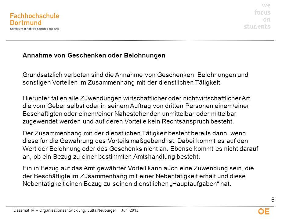 Dezernat IV – Organisationsentwicklung, Jutta Neuburger Juni 2013 OE Annahme von Geschenken oder Belohnungen Grundsätzlich verboten sind die Annahme v