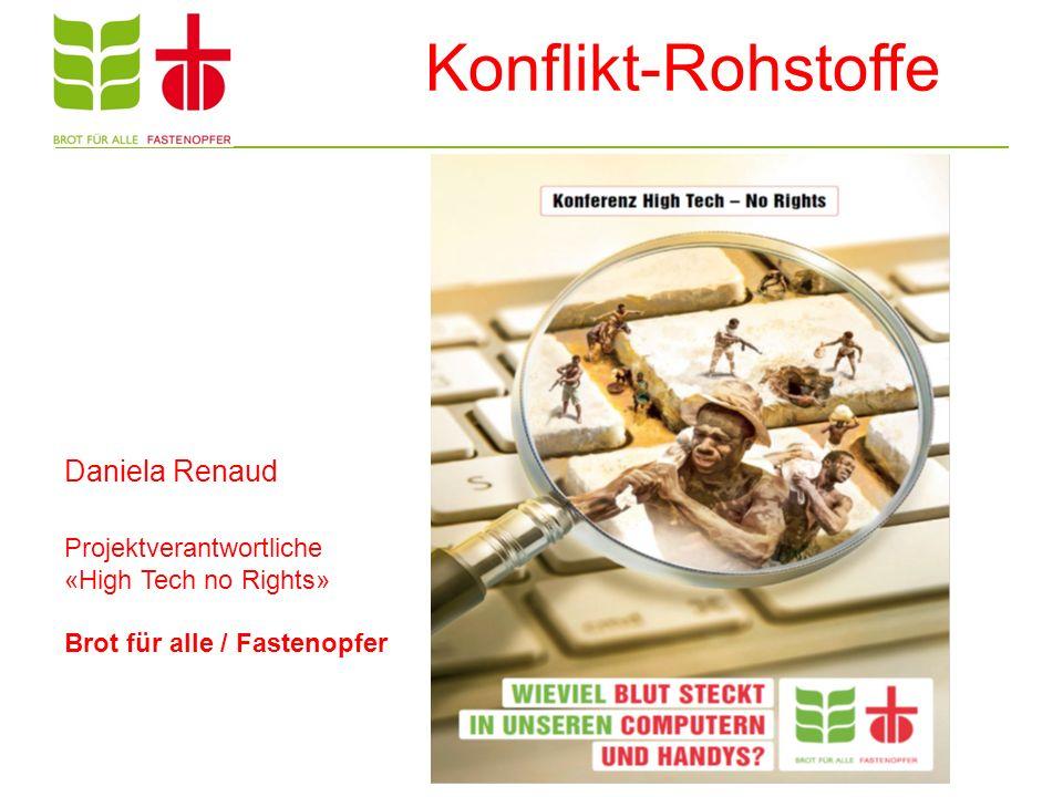 Konflikt-Rohstoffe Daniela Renaud Projektverantwortliche «High Tech no Rights» Brot für alle / Fastenopfer