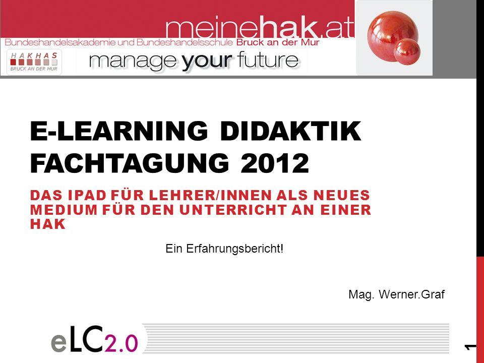 E-LEARNING DIDAKTIK FACHTAGUNG 2012 DAS IPAD FÜR LEHRER/INNEN ALS NEUES MEDIUM FÜR DEN UNTERRICHT AN EINER HAK 1 Mag. Werner.Graf Ein Erfahrungsberich