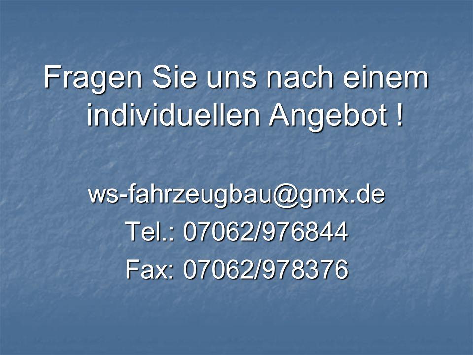 Fragen Sie uns nach einem individuellen Angebot ! ws-fahrzeugbau@gmx.de Tel.: 07062/976844 Fax: 07062/978376