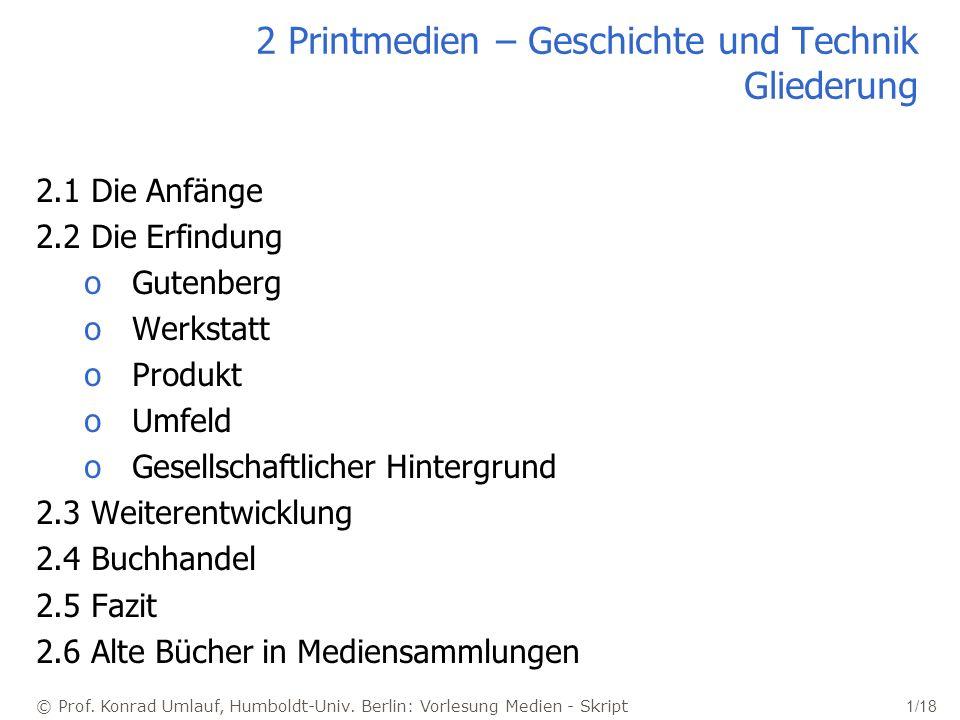 © Prof. Konrad Umlauf, Humboldt-Univ. Berlin: Vorlesung Medien - Skript 1/18 2 Printmedien – Geschichte und Technik Gliederung 2.1 Die Anfänge 2.2 Die