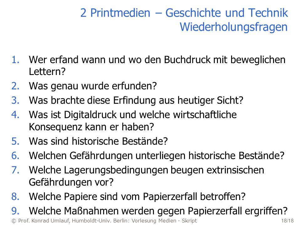 © Prof. Konrad Umlauf, Humboldt-Univ. Berlin: Vorlesung Medien - Skript 18/18 2 Printmedien – Geschichte und Technik Wiederholungsfragen 1.Wer erfand
