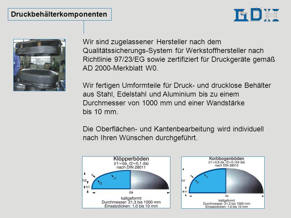 Druckbehälterkomponenten Wir sind zugelassener Hersteller nach dem Qualitätssicherungs-System für Werkstoffhersteller nach Richtlinie 97/23/EG sowie z