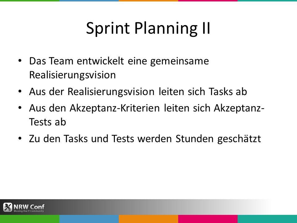 Sprint Planning II Das Team entwickelt eine gemeinsame Realisierungsvision Aus der Realisierungsvision leiten sich Tasks ab Aus den Akzeptanz-Kriterien leiten sich Akzeptanz- Tests ab Zu den Tasks und Tests werden Stunden geschätzt