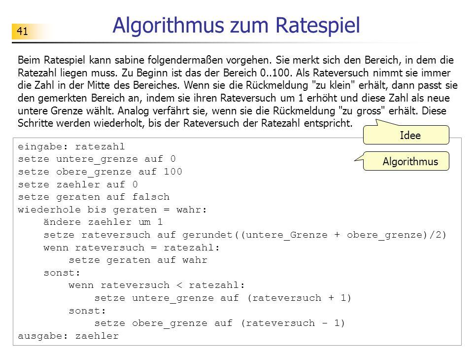41 Algorithmus zum Ratespiel eingabe: ratezahl setze untere_grenze auf 0 setze obere_grenze auf 100 setze zaehler auf 0 setze geraten auf falsch wiederhole bis geraten = wahr: ändere zaehler um 1 setze rateversuch auf gerundet((untere_Grenze + obere_grenze)/2) wenn rateversuch = ratezahl: setze geraten auf wahr sonst: wenn rateversuch < ratezahl: setze untere_grenze auf (rateversuch + 1) sonst: setze obere_grenze auf (rateversuch - 1) ausgabe: zaehler Beim Ratespiel kann sabine folgendermaßen vorgehen.