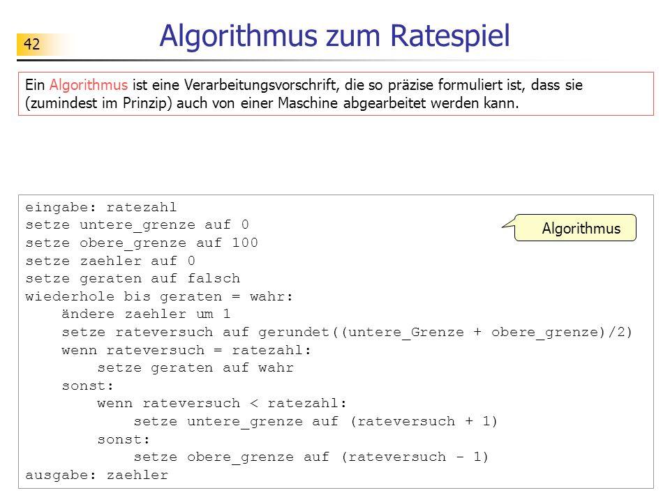42 Algorithmus zum Ratespiel eingabe: ratezahl setze untere_grenze auf 0 setze obere_grenze auf 100 setze zaehler auf 0 setze geraten auf falsch wiederhole bis geraten = wahr: ändere zaehler um 1 setze rateversuch auf gerundet((untere_Grenze + obere_grenze)/2) wenn rateversuch = ratezahl: setze geraten auf wahr sonst: wenn rateversuch < ratezahl: setze untere_grenze auf (rateversuch + 1) sonst: setze obere_grenze auf (rateversuch - 1) ausgabe: zaehler Algorithmus Ein Algorithmus ist eine Verarbeitungsvorschrift, die so präzise formuliert ist, dass sie (zumindest im Prinzip) auch von einer Maschine abgearbeitet werden kann.