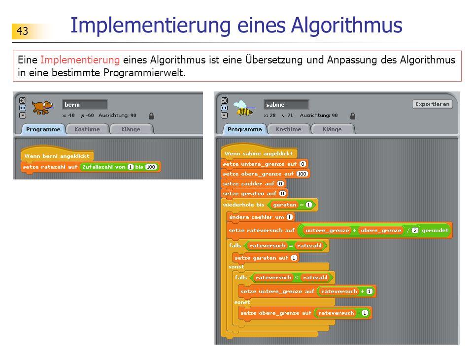 43 Implementierung eines Algorithmus Eine Implementierung eines Algorithmus ist eine Übersetzung und Anpassung des Algorithmus in eine bestimmte Programmierwelt.
