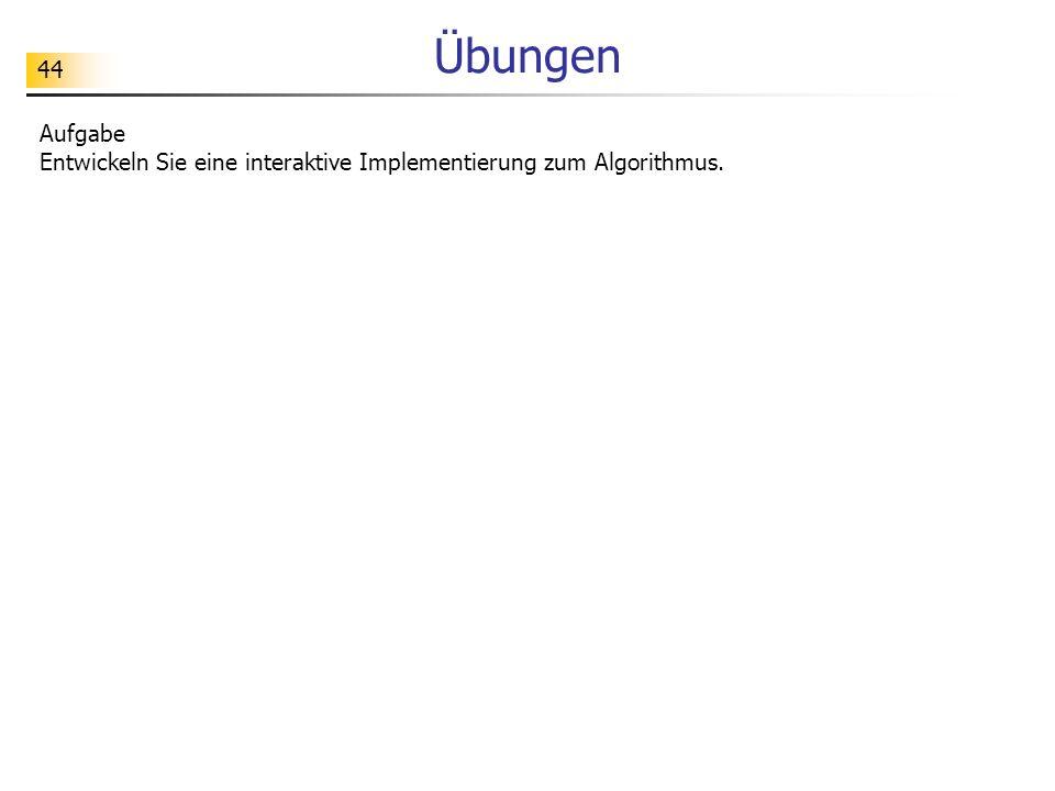 44 Übungen Aufgabe Entwickeln Sie eine interaktive Implementierung zum Algorithmus.