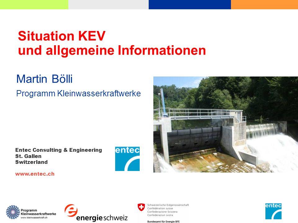 Situation KEV und allgemeine Informationen Martin Bölli Programm Kleinwasserkraftwerke Entec Consulting & Engineering St. Gallen Switzerland www.entec