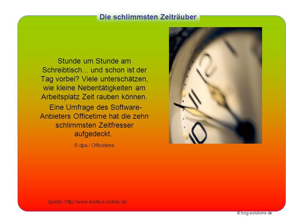 © bog-solutions.de Die schlimmsten Zeiträuber Stunde um Stunde am Schreibtisch... und schon ist der Tag vorbei? Viele unterschätzen, wie kleine Nebent