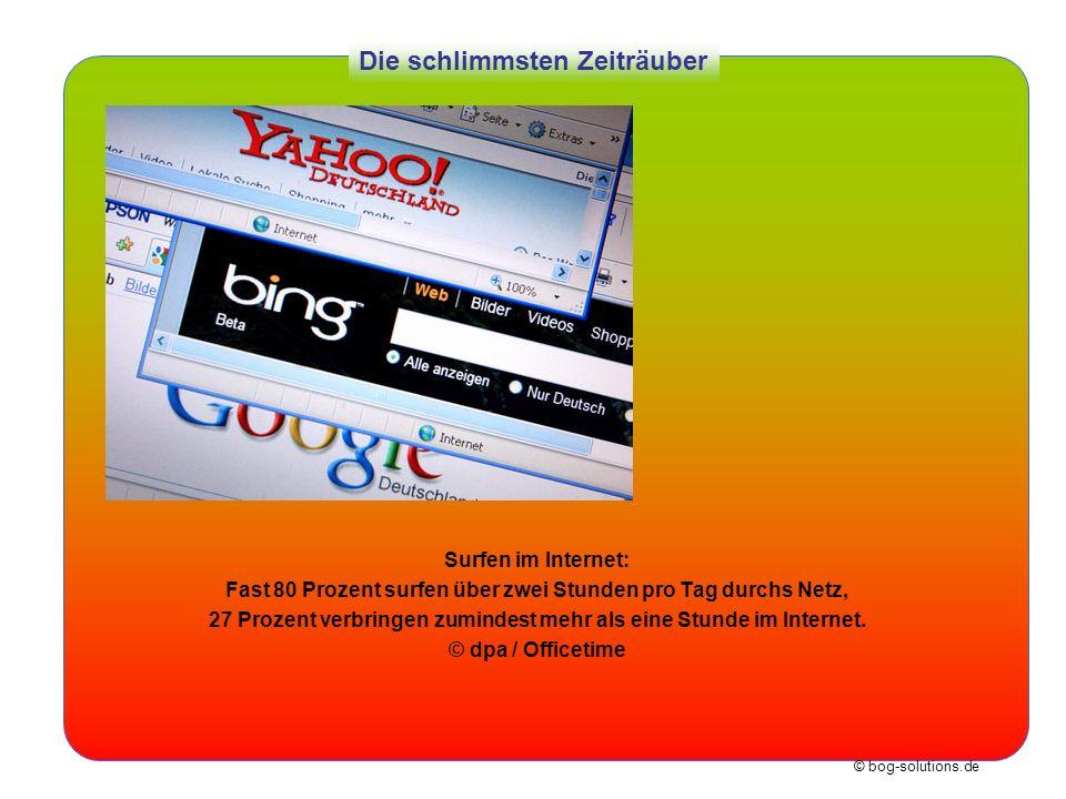 © bog-solutions.de Die schlimmsten Zeiträuber Surfen im Internet: Fast 80 Prozent surfen über zwei Stunden pro Tag durchs Netz, 27 Prozent verbringen