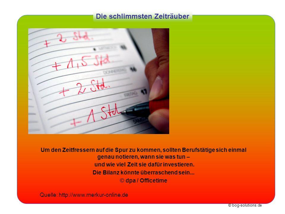© bog-solutions.de Die schlimmsten Zeiträuber Um den Zeitfressern auf die Spur zu kommen, sollten Berufstätige sich einmal genau notieren, wann sie wa