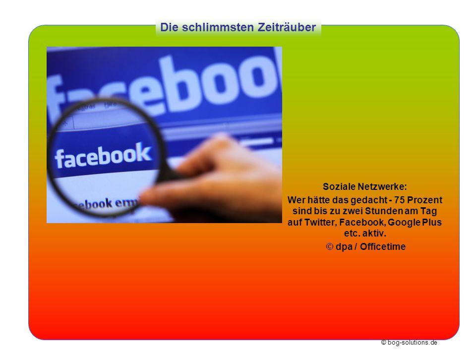 © bog-solutions.de Die schlimmsten Zeiträuber Soziale Netzwerke: Wer hätte das gedacht - 75 Prozent sind bis zu zwei Stunden am Tag auf Twitter, Faceb