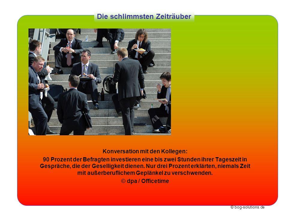 © bog-solutions.de Die schlimmsten Zeiträuber Konversation mit den Kollegen: 90 Prozent der Befragten investieren eine bis zwei Stunden ihrer Tageszei
